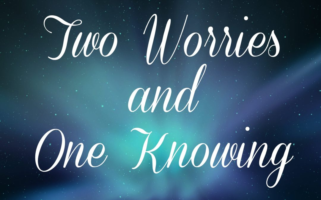 Two Worries and One Knowing